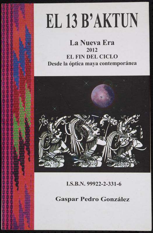 El 13 b'aktun: la nueva era; 2012 el fin del ciclo; desde la óptica maya contemporánea