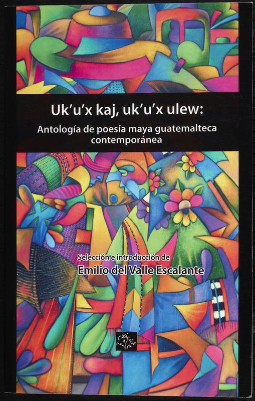 Uk'u'x kaj, uk'u'x ulew: antología de poesía maya guatemalteca contemporánea